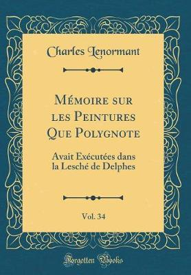 Mémoire sur les Peintures Que Polygnote, Vol. 34