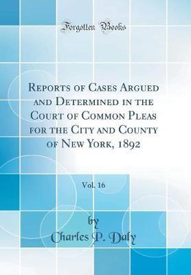 Reports of Cases Argued and Determined in the Court of Common Pleas for the City and County of New York, 1892, Vol. 16 (Classic Reprint)