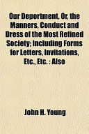 Our Deportment, Or, the Manners, Conduct and Dress of the Most Refined Society; Including Forms for Letters, Invitations, Etc , Etc