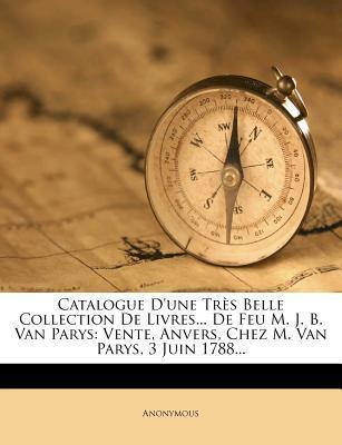 Catalogue D'Une Tres Belle Collection de Livres... de Feu M. J. B. Van Parys