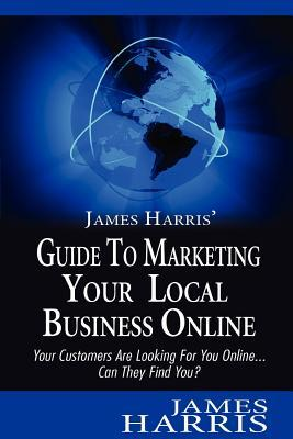 James Harris' Guide to Marketing Your Local Business Online
