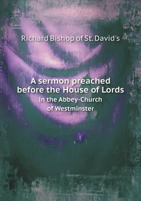 A Sermon Preached Before the House of Lords in the Abbey-Church of Westminster