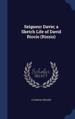 Seigneur Davie; A Sketch Life of David Riccio (Rizzio)