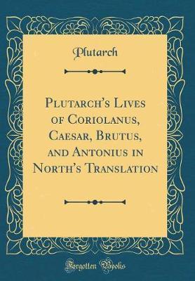Plutarch's Lives of Coriolanus, Caesar, Brutus, and Antonius in North's Translation (Classic Reprint)