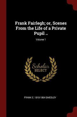 Frank Fairlegh; Or, Scenes from the Life of a Private Pupil ..; Volume 1