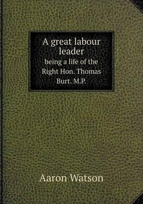 A Great Labour Leader Being a Life of the Right Hon. Thomas Burt. M.P.