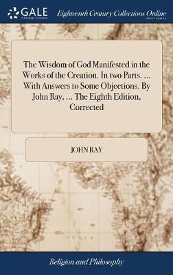 The Wisdom of God Manifested in the Works of the Creation. in Two Parts. ... with Answers to Some Objections. by John Ray, ... the Eighth Edition, Corrected