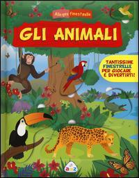 Gli animali. Allegre finestrelle. Ediz. illustrata