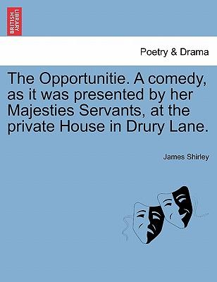 The Opportunitie. A comedy, as it was presented by her Majesties Servants, at the private House in Drury Lane.