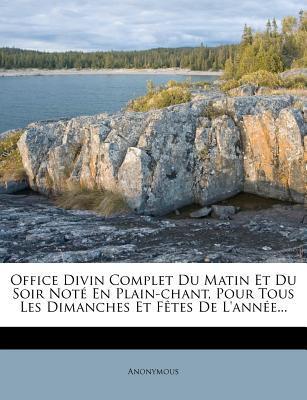Office Divin Complet Du Matin Et Du Soir Note En Plain-Chant, Pour Tous Les Dimanches Et Fetes de L'Annee...