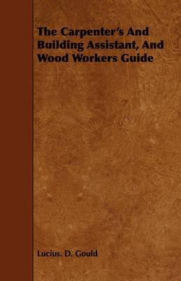 The Carpenter's and Building Assistant, and Wood Workers Guide