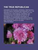 The True Republican; Containing the Inaugural Addresses, Together with the First Annual Addresses and Messages, of All the Presidents Of