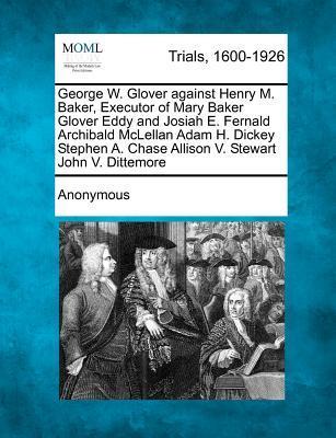 George W. Glover Against Henry M. Baker, Executor of Mary Baker Glover Eddy and Josiah E. Fernald Archibald McLellan Adam H. Dickey Stephen A. Chase Allison V. Stewart John V. Dittemore