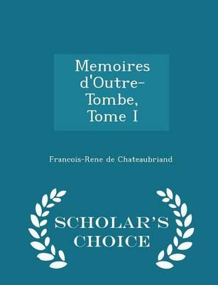 Memoires D'Outre-Tombe, Tome I - Scholar's Choice Edition