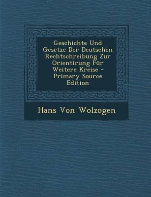 Geschichte Und Gesetze Der Deutschen Rechtschreibung Zur Orientirung Fur Weitere Kreise - Primary Source Edition