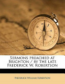 Sermons Preached at Brighton / by the Late Frederick W Robertson