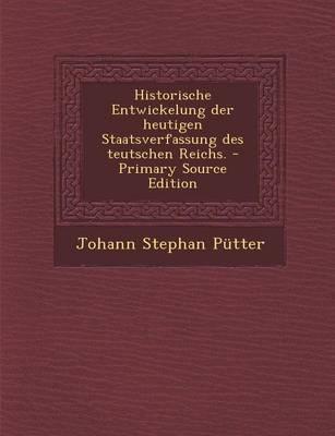 Historische Entwickelung Der Heutigen Staatsverfassung Des Teutschen Reichs. - Primary Source Edition
