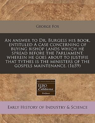 An Answer to Dr. Burgess His Book, Entituled a Case Concerning of Buying Bishop Lands Which He Spread Before the Parliament, Wherein He Goes about to Ministers of the Gospels Maintenance. (1659)