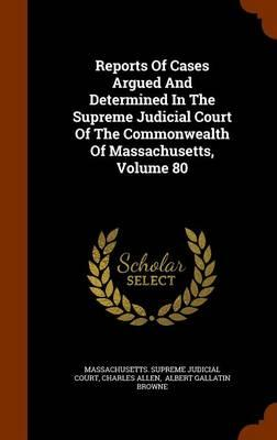 Reports of Cases Argued and Determined in the Supreme Judicial Court of the Commonwealth of Massachusetts, Volume 80