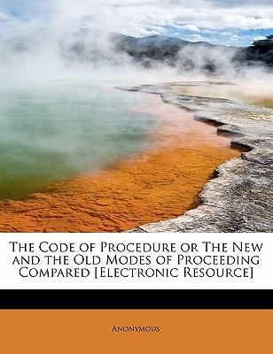 The Code of Procedure or The New and the Old Modes of Proceeding Compared [Electronic Resource]