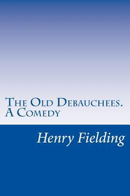 The Old Debauchees. a Comedy
