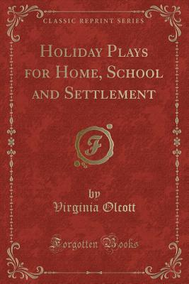 Holiday Plays for Home, School and Settlement (Classic Reprint)