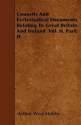 Councils And Ecclesiastical Documents Relating To Great Britain And Ireland  Vol. II. Part. II