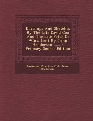 Drawings and Sketches by the Late David Cox and the Late Peter de Wint, Lent by John Henderson ...... - Primary Source Edition