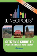 Citizen's Guide to Pacific Northwest Wine Country: Oregon (Wineopolis)