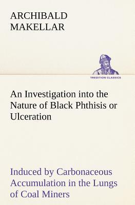 An Investigation into the Nature of Black Phthisis or Ulceration Induced by Carbonaceous Accumulation in the Lungs of Coal Miners