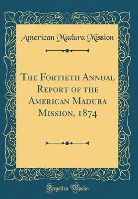 The Fortieth Annual Report of the American Madura Mission, 1874 (Classic Reprint)