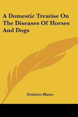 A Domestic Treatise on the Diseases of Horses and Dogs