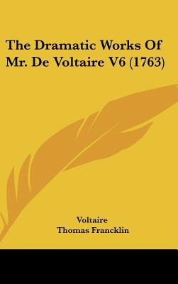 The Dramatic Works of Mr. de Voltaire V6 (1763)