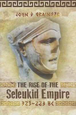 The Rise of the Seleukid Empire 323-223 Bc