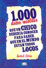 1000 Datos insólitos que un chico debería conocer para saber que en el mundo están todos locos
