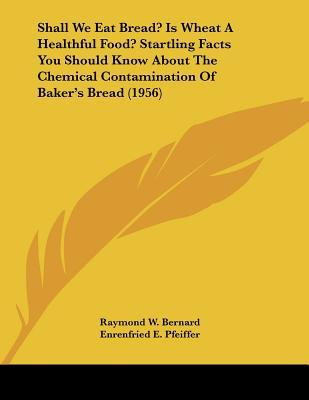 Shall We Eat Bread? Is Wheat a Healthful Food? Startling Facts You Should Know about the Chemical Contamination of Baker's Bread (1956)
