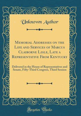 Memorial Addresses on the Life and Services of Marcus Claiborne Lisle, Late a Representative From Kentucky