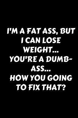 I'm A Fat Ass, But I Can Lose Weight... You're A Dumb-Ass... How You Going To Fix That?