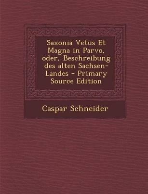 Saxonia Vetus Et Magna in Parvo, Oder, Beschreibung Des Alten Sachsen-Landes