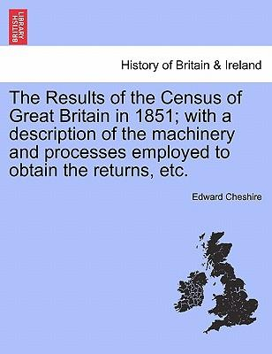 The Results of the Census of Great Britain in 1851; with a description of the machinery and processes employed to obtain the returns, etc