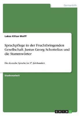 Sprachpflege in der Fruchtbringenden Gesellschaft. Justus Georg Schottelius und die Stammwörter
