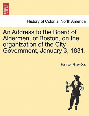 An Address to the Board of Aldermen, of Boston, on the organization of the City Government, January 3, 1831.