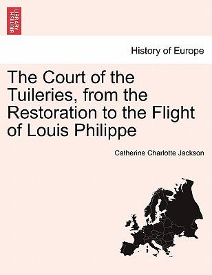 The Court of the Tuileries, from the Restoration to the Flight of Louis Philippe VOL. II.