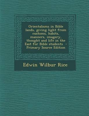 Orientalisms in Bible Lands, Giving Light from Customs, Habits, Manners, Imagery, Thought and Life in the East for Bible Students - Primary Source EDI