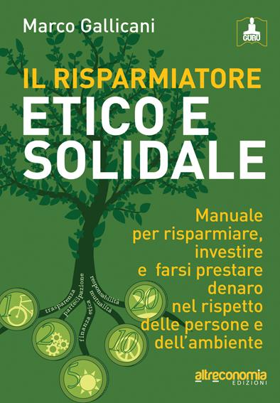 Il risparmiatore etico e solidale. Manuale per un'altra finanza: investire e risparmiare i propri soldi nel rispetto delle persone e dell'ambiente