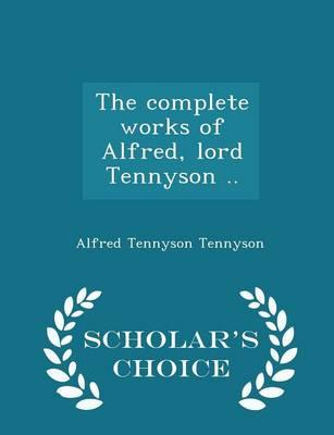 The Complete Works of Alfred, Lord Tennyson .. - Scholar's Choice Edition