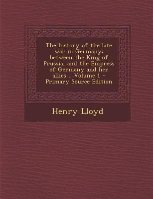 The History of the Late War in Germany; Between the King of Prussia, and the Empress of Germany and Her Allies .. Volume 1 - Primary Source Edition