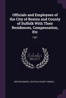 Officials and Employees of the City of Boston and County of Suffolk with Their Residences, Compensation, Etc