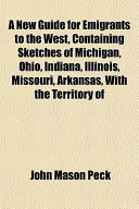 A New Guide for Emigrants to the West, Containing Sketches of Michigan, Ohio, Indiana, Illinois, Missouri, Arkansas, with the Territory of