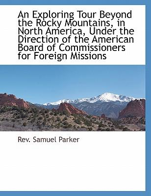 An Exploring Tour Beyond the Rocky Mountains, in North America, Under the Direction of the American Board of Commissioners for Foreign Missions